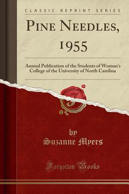 Pine Needles, 1955: Annual Publication of the Students of Woman's College of the University of North Carolina (Classic Reprint) - Myers, Suzanne