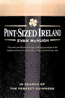 Pint-Sized Ireland: In Search of the Perfect Guinness - McHugh, Evan