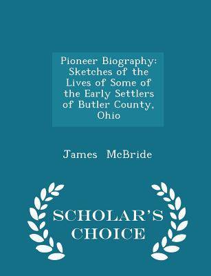 Pioneer Biography: Sketches of the Lives of Some of the Early Settlers of Butler County, Ohio - Scholar's Choice Edition - McBride, James