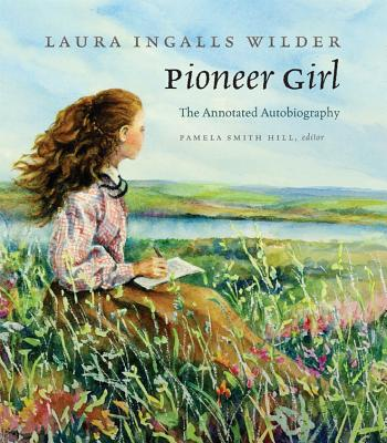 Pioneer Girl: The Annotated Autobiography - Wilder, Laura Ingalls, and Hill, Pamela Smith (Editor)