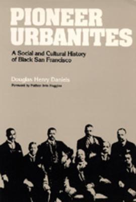 Pioneer Urbanites: A Social and Cultural History of Black San Francisco - Daniels, Douglas Henry
