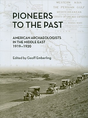 Pioneers to the Past: American Archaeologists in the Middle East, 1919-1920 - Emberling, Geoff, Dr. (Editor)