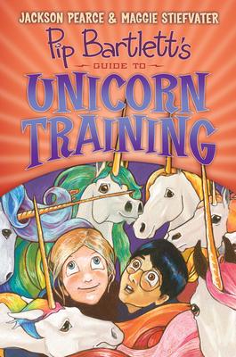 Pip Bartlett's Guide to Unicorn Training (Pip Bartlett #2) - Stiefvater, Maggie, and Pearce, Jackson