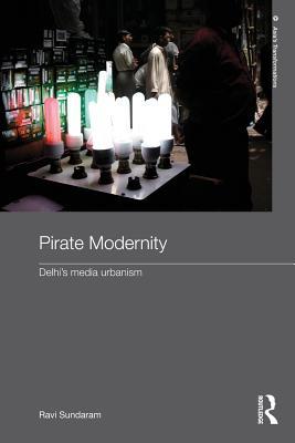 Pirate Modernity: Delhi's Media Urbanism - Sundaram, Ravi