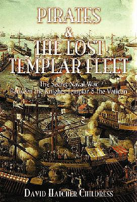 Pirates and the Lost Templar Fleet: The Secret Naval War Between the Templars & the Vatican - Childress, David Hatcher
