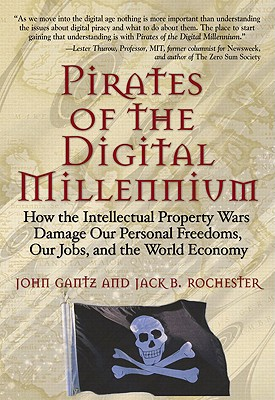 Pirates of the Digital Millennium: How the Intellectual Property Wars Damage Our Personal Freedoms, Our Jobs, and the World Economy - Gantz, John, and Rochester, Jack B