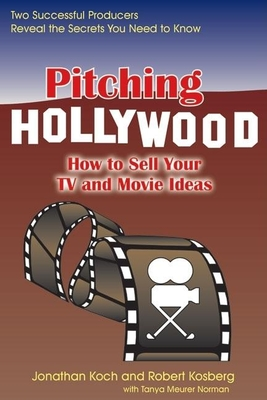 Pitching Hollywood: How to Sell Your TV Show and Movie Ideas - Koch, Jonathan