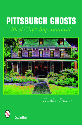 Pittsburgh Ghosts: Steel City's Supernatural - Frazier, Heather