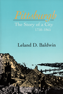 Pittsburgh: The Story of a City, 1750-1865 - Baldwin, Leland D
