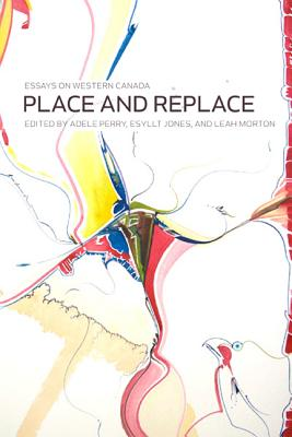 Place and Replace: Essays on Western Canada - Jones, Esyllt Wynne, and Perry, Adele, and Morton, Leah (Editor)