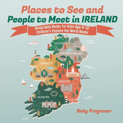 Places to See and People to Meet in Ireland - Geography Books for Kids Age 9-12 Children's Explore the World Books - Baby Professor