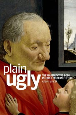 Plain Ugly: The Unattractive Body in Early Modern Culture - Baker, Naomi