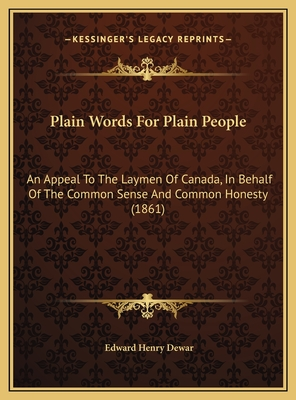 Plain Words for Plain People: An Appeal to the Laymen of Canada, in Behalf of the Common Sense and Common Honesty (1861) - Dewar, Edward Henry