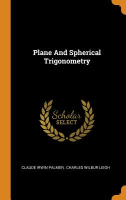 Plane and Spherical Trigonometry - Palmer, Claude Irwin, and Charles Wilbur Leigh (Creator)