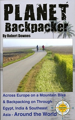 Planet Backpacker: Across Europe on a Mountain Bike & Backpacking on Through Egypt, India & Southeast Asia...Around the World - Downes, Robert