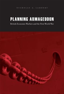 Planning Armageddon: British Economic Warfare and the First World War - Lambert, Nicholas A.