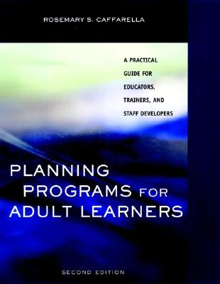 Planning Programs for Adult Learners: A Practical Guide for Educators, Trainers, and Staff Developers - Caffarella