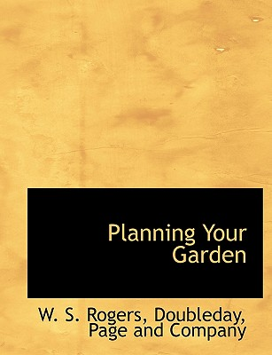 Planning Your Garden - Rogers, W S, and Doubleday Page & Co (Creator)