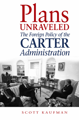 Plans Unraveled: The Foreign Policy of the Carter Administration - Kaufman, Scott