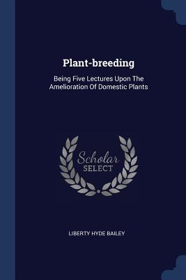 Plant-Breeding: Being Five Lectures Upon the Amelioration of Domestic Plants - Bailey, Liberty Hyde