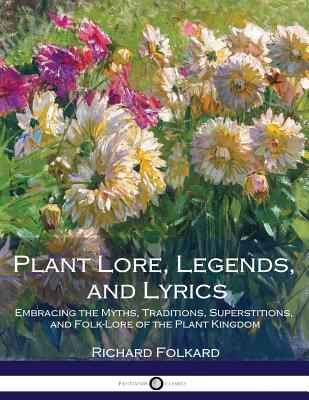 Plant Lore, Legends, and Lyrics: Embracing the Myths, Traditions, Superstitions, and Folk-Lore of the Plant Kingdom - Folkard, Richard