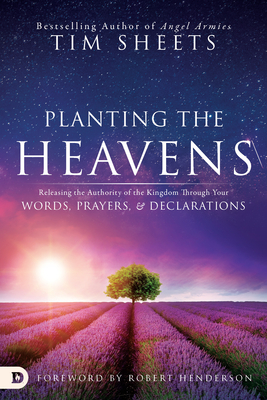 Planting the Heavens: Releasing the Authority of the Kingdom Through Your Words, Prayers, and Declarations - Sheets, Tim