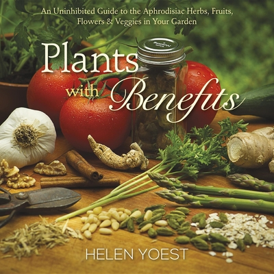 Plants with Benefits: An Uninhibited Guide to the Aphrodisiac Herbs, Fruits, Flowers & Veggies in Your Garden - Yoest, Helen