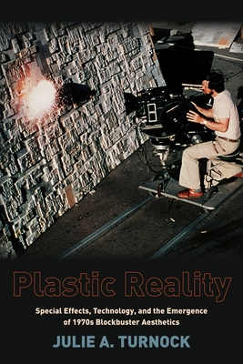 Plastic Reality: Special Effects, Technology, and the Emergence of 1970s Blockbuster Aesthetics - Turnock, Julie