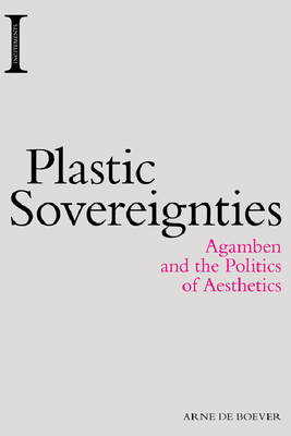 Plastic Sovereignties: Agamben and the Politics of Aesthetics - De Boever, Arne