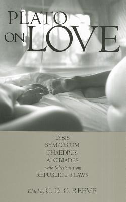 Plato on Love: Lysis, Symposium, Phaedrus, Alcibiades, with Selections from Republic and Laws - Plato, and Reeve, C D C (Editor)