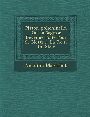 Platon-Polichinelle, Ou La Sagesse Devenue Folie Pour Se Mettre La Port E Du Si Cle - Martinet, Antoine