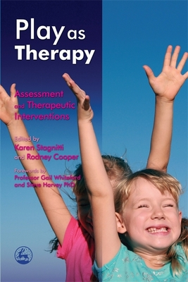 Play as Therapy: Assessment and Therapeutic Interventions - Stagnitti, Karen (Editor), and Cooper, Rodney (Editor), and Whiteford, Gail (Foreword by)