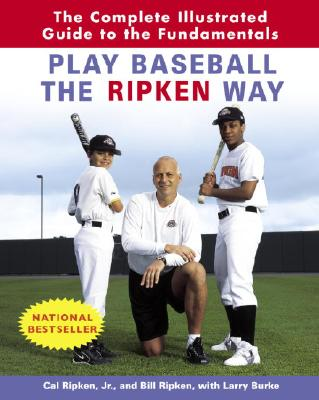 Play Baseball the Ripken Way: The Complete Illustrated Guide to the Fundamentals - Ripken, Cal, Jr., and Ripken, Bill, and Burke, Larry