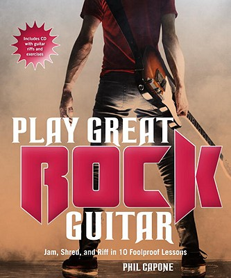 Play Great Rock Guitar: Jam, Shred, and Riff in 10 Foolproof Lessons - Capone, Phil, and Copperwaite, Paul