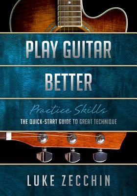 Play Guitar Better: The Quick-Start Guide to Great Technique (Book + Online Bonus Material) - Zecchin, Luke