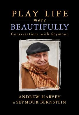 Play Life More Beautifully: Reflections on Music, Friendship & Creativity - Bernstein, Seymour, and Harvey, Andrew, PhD