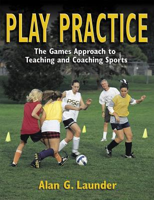 Play Practice: The Games Approach to Teaching and Coaching Sports - Thomas, Jerry R, and Launder, Alan G