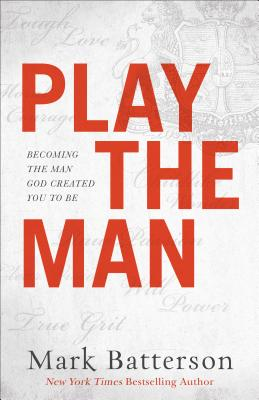 Play the Man: Becoming the Man God Created You to Be - Batterson, Mark