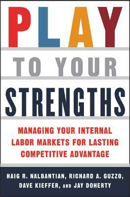 Play to Your Strengths: Managing Your Company's Internal Labor Markets for Lasting Competitive Advantage: Managing Your Company's Internal Labor Markets for Lasting Competitive Advantage - Nalbantian, Haig R, and Guzzo, Richard A, and Kieffer, Dave