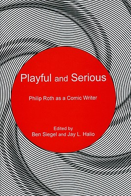 Playful and Serious: Philip Roth as a Comic Writer - Halio, Jay L (Editor), and Siegel, Ben (Editor)