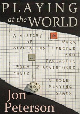 Playing at the World: A History of Simulating Wars, People and Fantastic Adventures, from Chess to Role-Playing Games - Peterson, Jon
