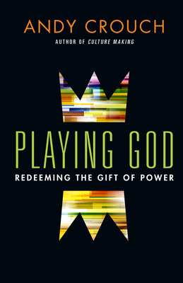 Playing God: Redeeming the Gift of Power - Crouch, Andy