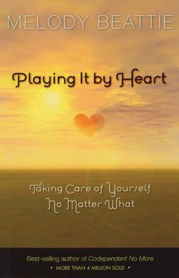 Playing It by Heart: Taking Care of Yourself No Matter What - Beattie, Melody