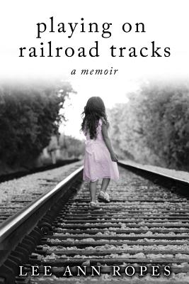 Playing on Railroad Tracks: A Memoir - Ropes, Lee Ann, and Ropes, Chelsea N (Cover design by)