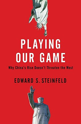 Playing Our Game: Why China's Economic Rise Doesn't Threaten the West - Steinfeld, Edward S