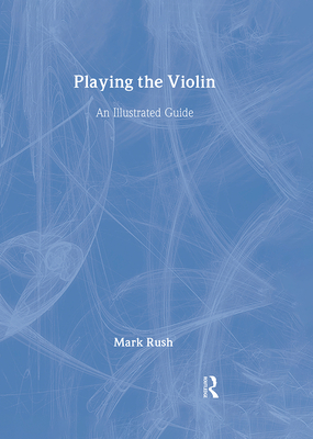 Playing the Violin: An Illustrated Guide - Rush, Mark