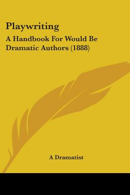 Playwriting: A Handbook for Would Be Dramatic Authors (1888) - A Dramatist