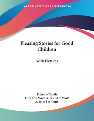 Pleasing Stories for Good Children: With Pictures - Friend of Youth, and A Friend to Youth, Friend To Youth