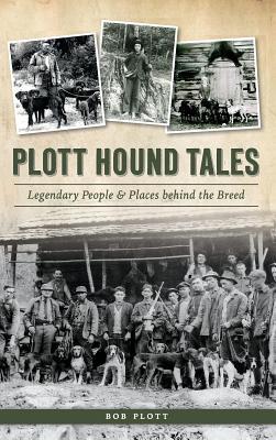 Plott Hound Tales: Legendary People & Places Behind the Breed - Plott, Bob