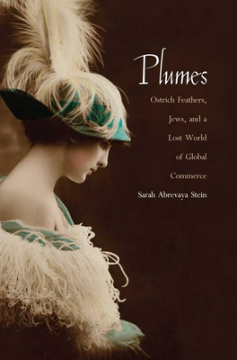 Plumes: Ostrich Feathers, Jews, and a Lost World of Global Commerce - Stein, Sarah Abrevaya, Professor, Ph.D.